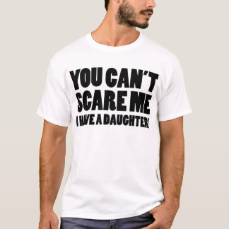 You Can't Scare Me I Have A Daughter T-Shirt