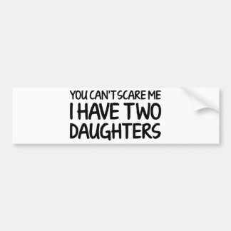 You Can't Scare Me I Have Two Daughters Bumper Sticker