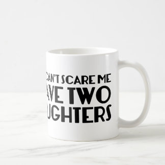 You Can't Scare Me I Have Two Daughters Coffee Mug