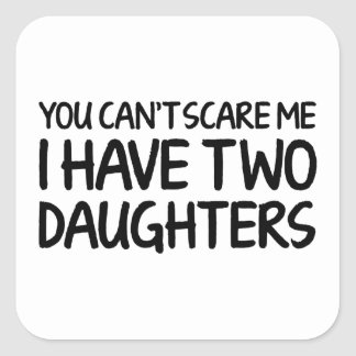 You Can't Scare Me I Have Two Daughters Square Sticker