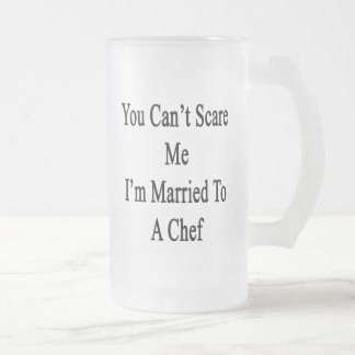You Can t Scare Me I m Married To A Chef Frosted Beer Mugs