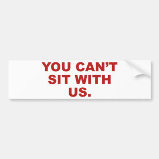 You Can't Sit With Us Bumper Sticker
