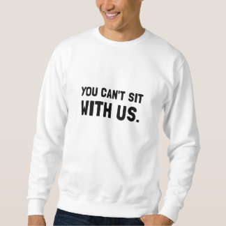 You Can?t Sit With Us Sweatshirt