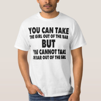 YOU CAN TAKE THE GIRL OUT OF THE BAR BUT ... T-Shirt