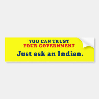 You can trust our government - Just ask an Indian Bumper Sticker