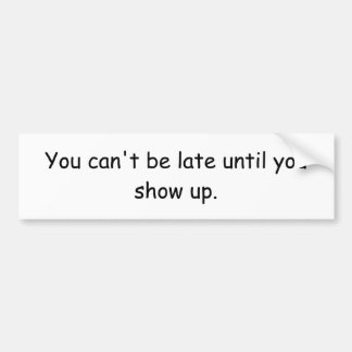 You can't be late until you show up. bumper sticker