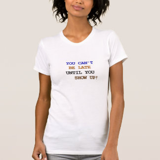 You cant be late until you show up! T-Shirt