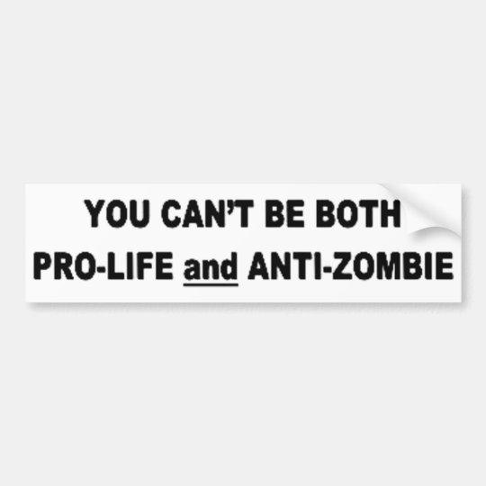 You Can't Be Pro-Life And Anti-Zombie Bumper Sticker