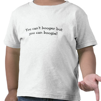 You can't booger but you can boogie! tee shirt