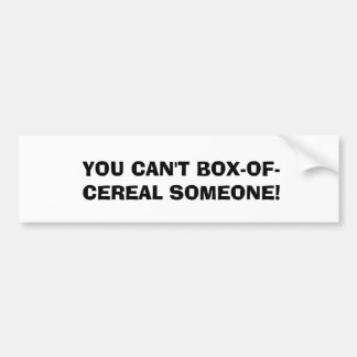 YOU CAN'T BOX-OF-CEREAL SOMEONE! BUMPER STICKER