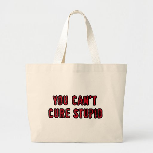 You can't cure stupid bag