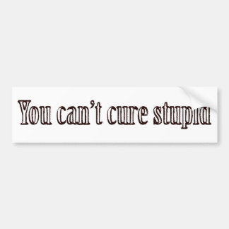 You can't cure stupid bumper stickers