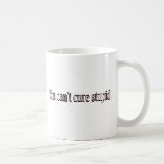 You can't cure stupid coffee mug