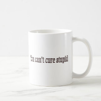 You can't cure stupid classic white coffee mug