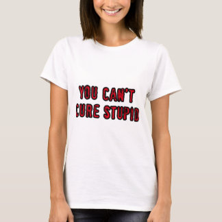 You can't cure stupid T-Shirt