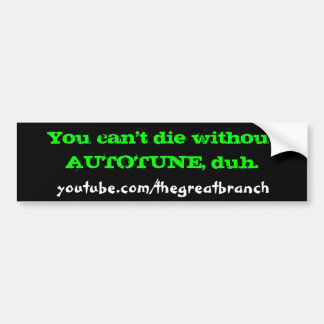 You cant die without AUTOTUNE, duh. Bumper Sticker