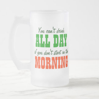 You Can't Drink All Day... 16 Oz Frosted Glass Beer Mug