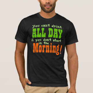 You Cant Drink All Day If You Don't Start Early T-Shirt