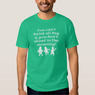 You Can't Drink All Day If You Don't Start In The Shirt