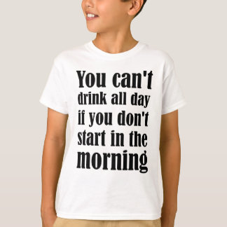 You Can't Drink All Day If You Don't Start In The T-Shirt