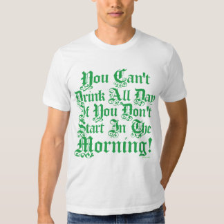 You Can't Drink All Day If You Don't Start Now Shirt