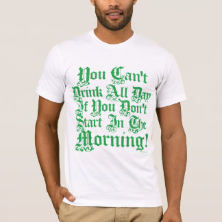 You Can't Drink All Day If You Don't Start Now T-Shirt