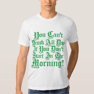 You Can't Drink All Day If You Don't Start Now Tee Shirt