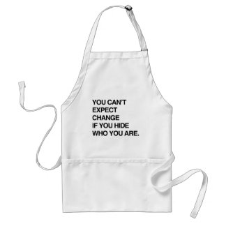 YOU CAN'T EXPECT CHANGE IF YOU HIDE WHO YOU ARE.pn Adult Apron