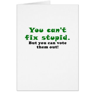 You cant fix stupid but you can vote them out card