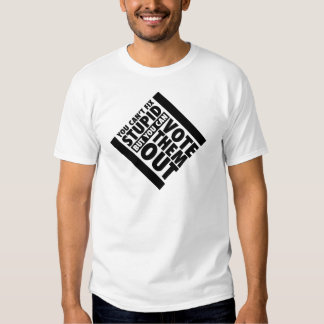 You Can't Fix Stupid But You Can Vote Them Out T Shirt