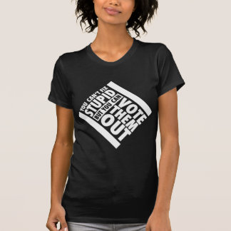 You Can't Fix Stupid But You Can Vote Them Out Tshirts
