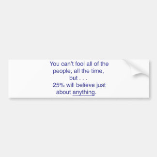 You can't fool all the people all the time bumper sticker