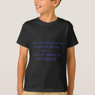 You can't fool all the people all the time T-Shirt