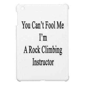 You Can't Fool Me I'm A Rock Climbing Instructor Cover For The iPad Mini