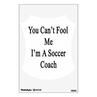You Can't Fool Me I'm A Soccer Coach Wall Graphics