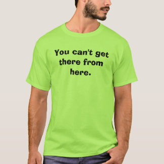 You can't get there from here. T-Shirt