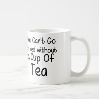 You Can't Go To Bed Without a Cup of Tea Classic White Coffee Mug