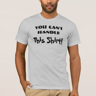 You Can't Handle This Shirt! T-Shirt