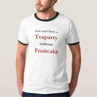 You can't have a, Teaparty, without, Fruitcake Tee Shirt