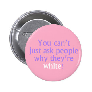 You can't just ask people why they're white! pinback button