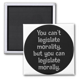 You can't legislate morality 2 magnet