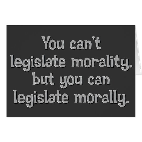 You can't legislate morality card