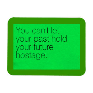 YOU CAN'T LET YOUR PAST HOLD YOUR FUTURE HOSTAGE A MAGNET