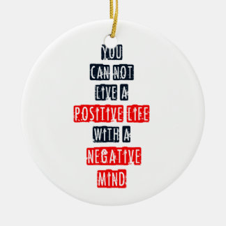 You can't live a positive life with negative mind ceramic ornament