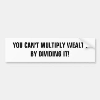 YOU CAN'T MULTIPLY WEALTH BY DIVIDING IT! BUMPER STICKERS