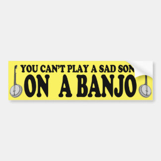 You Can't Play a Sad Song on a Banjo Bumper Sticker