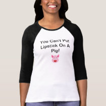 You Can't Put Lipstick on a Pig Funny Shirt