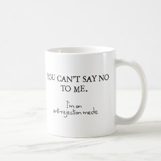 You can't say no to me. I'm on anti-rejection meds Classic White Coffee Mug