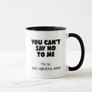 You can't say no to me. I'm on anti-rejection meds Mug
