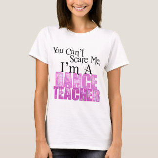 You Can't Scare Me, Dance Teacher T-Shirt